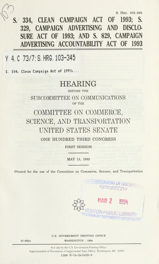 Science, and Transportation. Subcommittee on Communications United States. Congress. Senate. Committee on Commerce - S. 334, Clean Campaign Act of 1993; S. 329, Campaign Advertising and Disclosure Act of 1993; and S. 829, Campaign Advertising Accountability Act of 1993 : hearing before the Subcommittee on Communications of the Committee on Commerce, Science, and Transportation, United States Senate, One Hundred Third Congress, first session, May 13, 1993