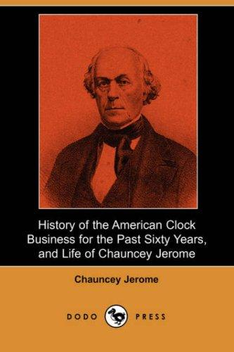 Download History of the American Clock Business for the Past Sixty Years, and Life of Chauncey Jerome (Dodo Press)