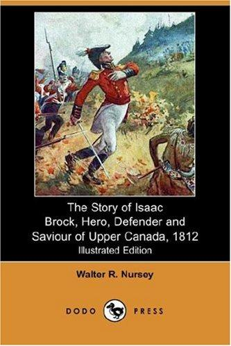 The Story of Isaac Brock, Hero, Defender and Saviour of Upper Canada, 1812 (Illustrated Edition) (Dodo Press)