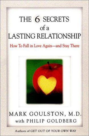 The 6 Secrets of a Lasting Relationship by Mark Goulston M.D., Philip Goldberg