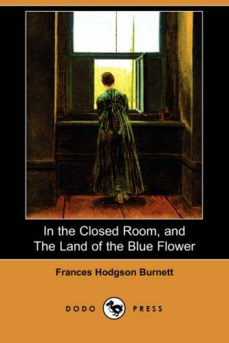 In the Closed Room, and The Land of the Blue Flower by Frances Hodgson Burnett